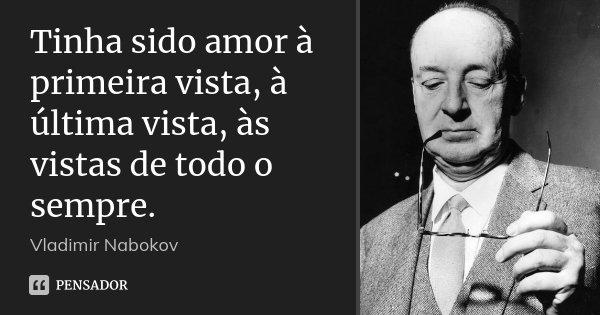 Frases De Amor à Primeira Vista: Tinha Sido Amor à Primeira Vista, à... Vladimir Nabokov
