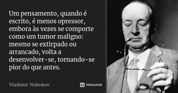 Um pensamento, quando é escrito, é menos opressor, embora às vezes se comporte como um tumor maligno: mesmo se extirpado ou arrancado, volta a desenvolver-se, t... Frase de Vladimir Nabokov.