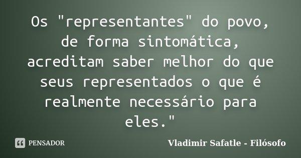 """Os """"representantes"""" do povo, de forma sintomática, acreditam saber melhor do que seus representados o que é realmente necessário para eles.""""... Frase de Vladimir Safatle - Filósofo."""