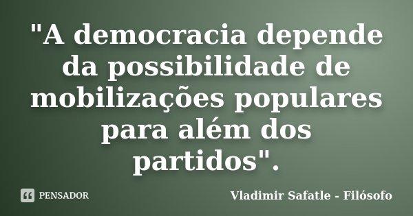 """""""A democracia depende da possibilidade de mobilizações populares para além dos partidos"""".... Frase de Vladimir Safatle - Filósofo."""