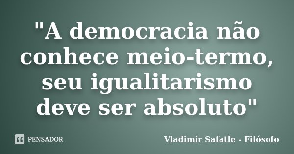 """""""A democracia não conhece meio-termo, seu igualitarismo deve ser absoluto""""... Frase de Vladimir Safatle - Filósofo."""