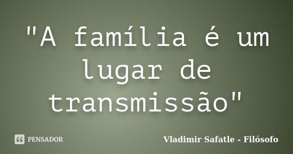 """""""A família é um lugar de transmissão""""... Frase de Vladimir Safatle - Filósofo."""