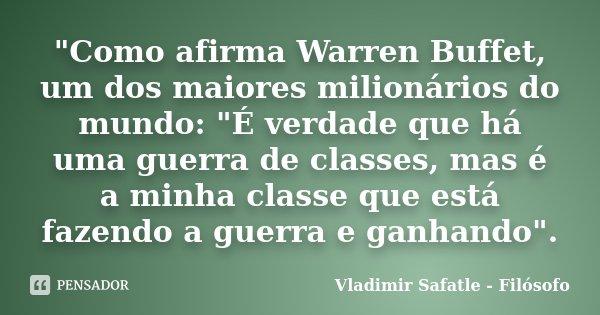 """""""Como afirma Warren Buffet, um dos maiores milionários do mundo: """"É verdade que há uma guerra de classes, mas é a minha classe que está fazendo a guer... Frase de Vladimir Safatle - Filósofo."""