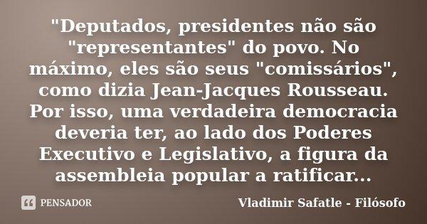 """""""Deputados, presidentes não são """"representantes"""" do povo. No máximo, eles são seus """"comissários"""", como dizia Jean-Jacques Rousseau. Por... Frase de Vladimir Safatle - Filósofo."""