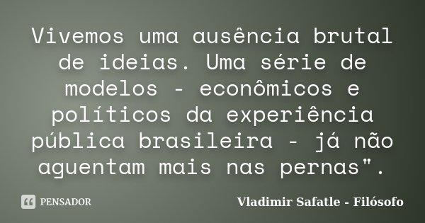 """Vivemos uma ausência brutal de ideias. Uma série de modelos - econômicos e políticos da experiência pública brasileira - já não aguentam mais nas pernas"""".... Frase de Vladimir Safatle - Filósofo."""