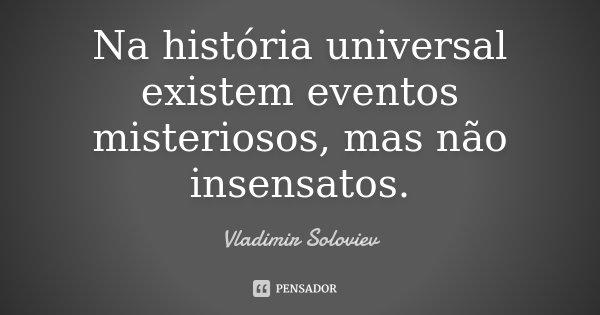 Na história universal existem eventos misteriosos, mas não insensatos.... Frase de Vladimir Soloviev.