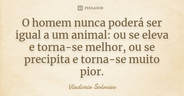 O homem nunca poderá ser igual a um animal: ou se eleva e torna-se melhor, ou se precipita e torna-se muito pior.... Frase de Vladimir Soloviev.