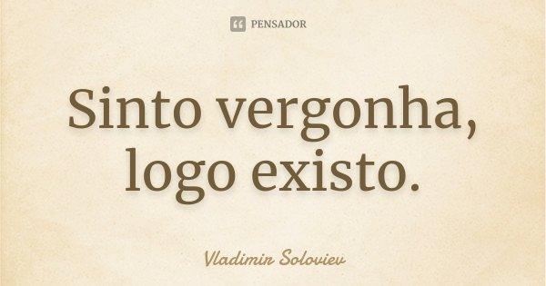 Sinto vergonha, logo existo.... Frase de Vladimir Soloviev.