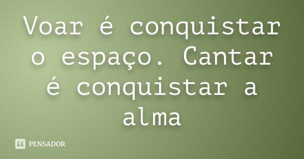 Voar é conquistar o espaço. Cantar é conquistar a alma... Frase de anônimo.
