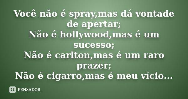 Você não é spray,mas dá vontade de apertar; Não é hollywood,mas é um sucesso; Não é carlton,mas é um raro prazer; Não é cigarro,mas é meu vício...... Frase de Desconhecido.