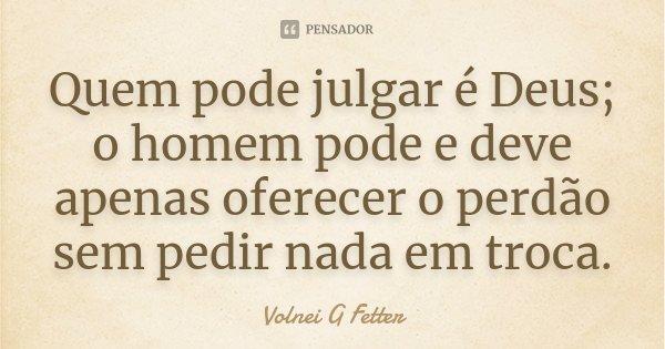 Quem pode julgar é Deus; o homem pode e deve apenas oferecer o perdão sem pedir nada em troca.... Frase de Volnei G Fetter.