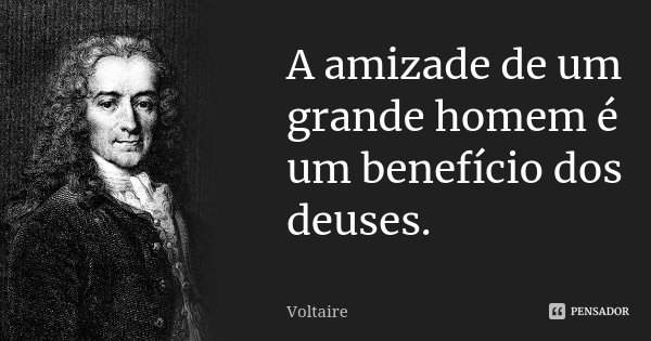 A amizade de um grande homem é um benefício dos deuses.... Frase de Voltaire.