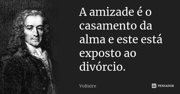 A amizade é o casamento da alma e este está exposto ao divórcio.... Frase de Voltaire.
