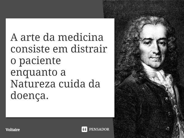A arte da medicina consiste em distrair o paciente enquanto a Naureza cuida da doença.... Frase de Voltaire.