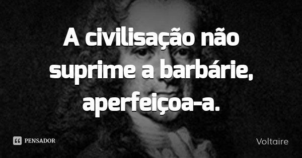 A civilisação não suprime a barbárie, aperfeiçoa-a.... Frase de Voltaire.