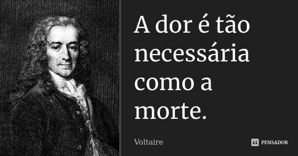 A dor é tão necessária como a morte.... Frase de Voltaire.