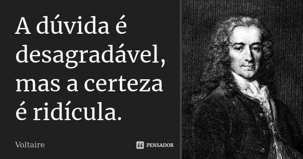 A dúvida é desagradável, mas a certeza é ridícula.... Frase de Voltaire.