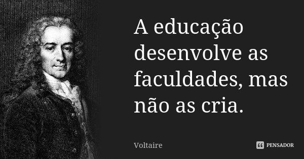 A educação desenvolve as faculdades, mas não as cria.... Frase de Voltaire.