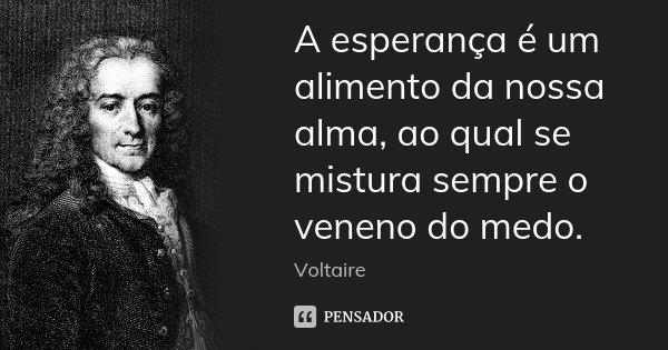 A esperança é um alimento da nossa alma, ao qual se mistura sempre o veneno do medo.... Frase de Voltaire.