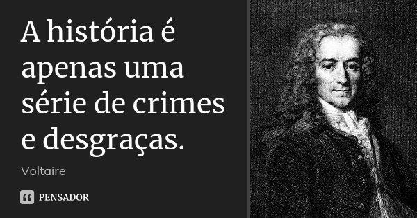 A história é apenas uma série de crimes e desgraças.... Frase de Voltaire.