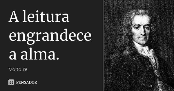 A leitura engrandece a alma.... Frase de Voltaire.