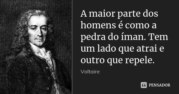 A maior parte dos homens é como a pedra do íman. Tem um lado que atrai e outro que repele.... Frase de Voltaire.