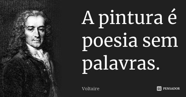 A pintura é poesia sem palavras.... Frase de Voltaire.