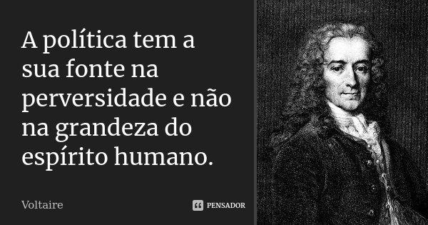 A política tem a sua fonte na perversidade e não na grandeza do espírito humano.... Frase de Voltaire.