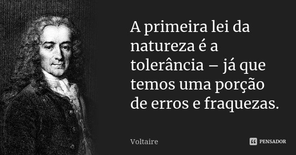 A primeira lei da natureza é a tolerância - já que temos uma porção de erros e fraquezas.... Frase de Voltaire.