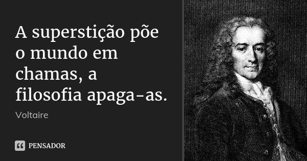 A superstição põe o mundo em chamas, a filosofia apaga-as.... Frase de Voltaire.