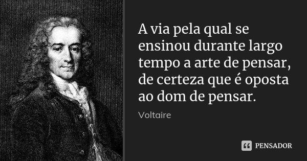 A via pela qual se ensinou durante largo tempo a arte de pensar, de certeza que é oposta ao dom de pensar.... Frase de Voltaire.