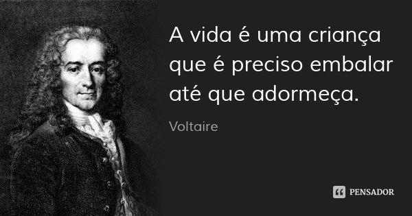 A vida é uma criança que é preciso embalar até que adormeça.... Frase de Voltaire.