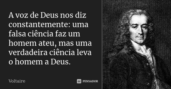 A voz de Deus nos diz constantemente: uma falsa ciência faz um homem ateu, mas uma verdadeira ciência leva o homem a Deus.... Frase de Voltaire.
