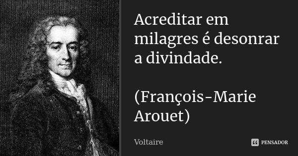 Acreditar em milagres é desonrar a divindade. (François-Marie Arouet)... Frase de Voltaire.