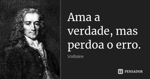 Ama a verdade, mas perdoa o erro.... Frase de Voltaire.