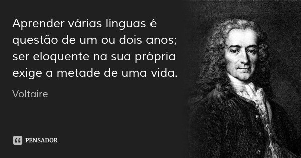 Aprender várias línguas é questão de um ou dois anos; ser eloquente na sua própria exige a metade de uma vida.... Frase de Voltaire.