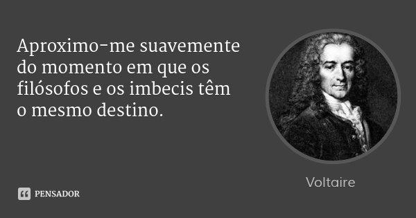 Aproximo-me suavemente do momento em que os filósofos e os imbecis têm o mesmo destino.... Frase de Voltaire.