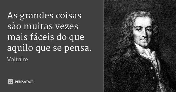 As grandes coisas são muitas vezes mais fáceis do que aquilo que se pensa.... Frase de Voltaire.
