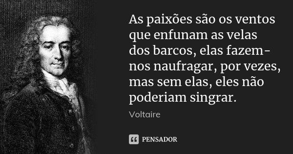 As paixões são os ventos que enfunam as velas dos barcos, elas fazem-nos naufragar, por vezes, mas sem elas, eles não poderiam singrar.... Frase de Voltaire.