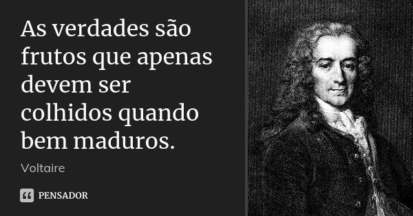 As verdades são frutos que apenas devem ser colhidos quando bem maduros.... Frase de Voltaire.
