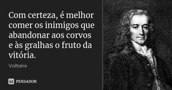 Com certeza, é melhor comer os inimigos que abandonar aos corvos e às gralhas o fruto da vitória.... Frase de Voltaire.