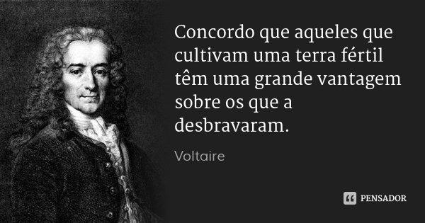Concordo que aqueles que cultivam uma terra fértil têm uma grande vantagem sobre os que a desbravaram.... Frase de Voltaire.