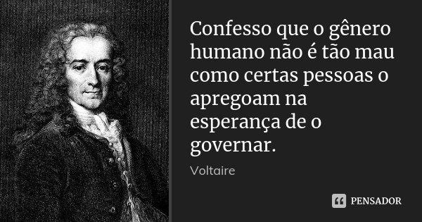 Confesso que o gênero humano não é tão mau como certas pessoas o apregoam na esperança de o governar.... Frase de Voltaire.