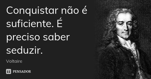 Conquistar não é suficiente. É preciso saber seduzir.... Frase de Voltaire.