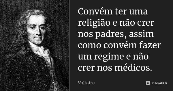 Convém ter uma religião e não crer nos padres, assim como convém fazer um regime e não crer nos médicos.... Frase de Voltaire.