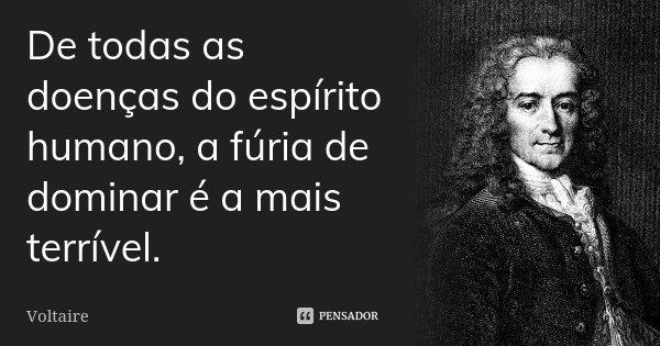 De todas as doenças do espírito humano, a fúria de dominar é a mais terrível.... Frase de Voltaire.
