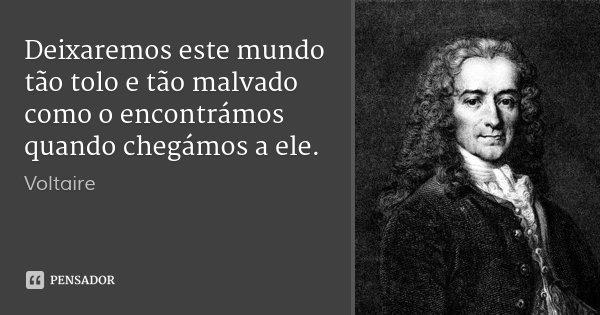 Deixaremos este mundo tão tolo e tão malvado como o encontrámos quando chegámos a ele.... Frase de Voltaire.