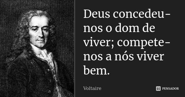 Deus concedeu-nos o dom de viver; compete-nos a nós viver bem.... Frase de Voltaire.