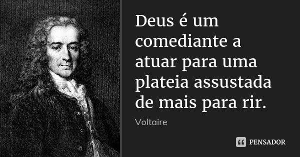 Deus é um comediante a atuar para uma plateia assustada de mais para rir.... Frase de Voltaire.