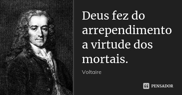 Deus fez do arrependimento a virtude dos mortais.... Frase de Voltaire.
